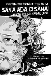 Cover Saya Ada Di Sana! Catatan Pinggir Grunge Lokal oleh Eko Prabowo