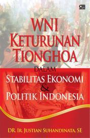 Cover WNI Keturunan Tionghoa Dalam Stabilitas Politik Ekonomi Indonesia oleh DR. Ir. Justian Suhandinata, SE