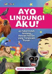 Cover Ayo Lindungi Aku! 45 Fabel Indah Tentang Hewan-Hewan yang Terancam Punah oleh Indah Hanaco