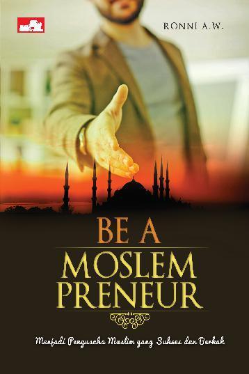 Buku Digital Be a Moslempreneur: Menjadi Pengusaha Muslim yang Sukses dan Berkah oleh Ronni A. W.