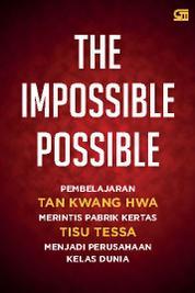 The Impossible Possible: Pembelajaran Tan Kwang Hwa merintis pabrik kertas tisue Tessa menjadi pengusaha kelas dunia by Cover