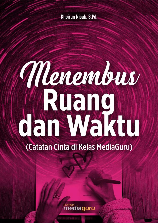 Menembus Ruang dan Waktu (Catatan Cinta di Kelas MediaGuru) by Khoirun Nisak, S.Pd Digital Book