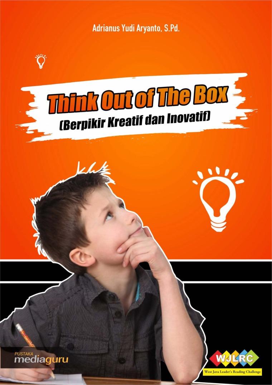 Buku Digital THINK OUT OF THE BOX (BERPIKIR KREATIF DAN INOVATIF) oleh ADRIANUS YUDI ARYANTO, S.Pd