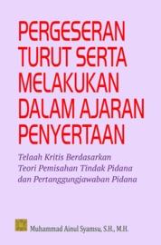 Pergeseran Turut Serta Melakukan Dalam Ajaran Penyertaan: Telaah Krisis Berdasarkan Teori Pemisahan Tindak dan Pertanggungjawaban Pidana by M. Ainul Syamsu, S.H., M.H. Cover