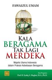Cover Kala Beragama Tak Lagi Merdeka: Majelis Ulama Indonesia dalam Praksis Kebebasan Beragama oleh Fawaizul Umam