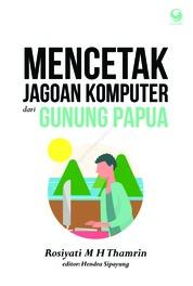 Cover Mencetak Jagoan Komputer Dari Gunung Papua oleh Rosiyati M H Thamrin