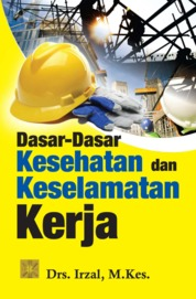 DASAR-DASAR KESEHATAN DAN KESELAMATAN KERJA ed 1 by Drs. Irzal, M.Kes. Cover