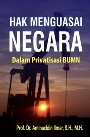 HAK MENGUASAI NEGARA: Dalam Privatisasi BUMN Edisi Pertama by Prof. Dr. Aminuddin Ilmar, S.H. M.H. Cover