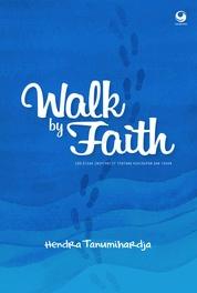 Cover Walk by Faith: 100 Kisah Inspiratif tentang kehidupan dan Tuhan oleh Hendra Tanumihardja
