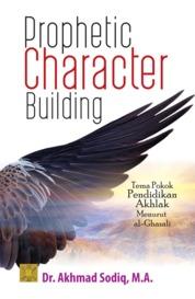 Cover Prophetic Character Building: Tema Pokok Pendidikan Akhlak Menurut al-Ghazali oleh Akhmad Sodiq