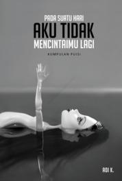 Cover Pada Suatu Hari Aku Tidak Mencintaimu Lagi oleh Adi K.