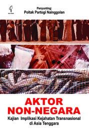 Cover Aktor Non-Negara: Kajian Implikasi Kejahatan Transnasional di Asia Tenggara oleh Poltak Partogi Nainggolan
