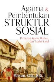 AGAMA DAN PEMBENTUKAN STRUKTUR SOSIAL: Pertautan Agama, Budaya, dan Tradisi Sosial by Wahyuni, S.Sos., M.Si. Cover