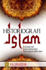 Historiografi Islam: Konsepsi dan Asas Epistemologi Ilmu Sejarah dalam Islam by Fajriudin Cover