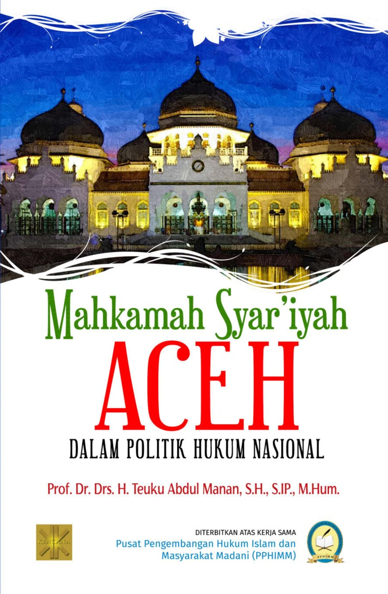 Buku Digital MAHKAMAH SYAR'IYAH ACEH DALAM POLITIK HUKUM NASIONAL oleh Prof. Dr. Drs. H. Teuku Abdul Manan, S.H., S.IP., M.Hum.
