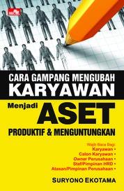 Cover Cara Gampang Mengubah Karyawan Menjadi Aset Produktif dan Menguntungkan oleh Suryono Ekotama
