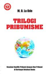 Cover TRILOGI PRIBUMISME: RESOLUSI KONFLIK PRIBUMI DENGAN NON PRIBUMI DI BERBAGAI BELAHAN DUNIA oleh M.D. La Ode