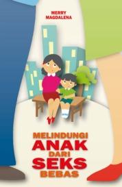 Cover Melindungi Anak dari SEX BEBAS oleh Merry Magdalena