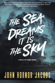 The Sea Dreams It Is the Sky by John Hornor Jacobs Cover