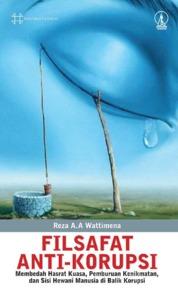 Cover Filsafat Anti-Korupsi: Membedah Hasrat Kuasa, Perburuan Kenikmatan, dan Sisi Hewani Manusia di Balik Korupsi oleh Reza A. A. Wattimena