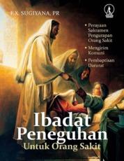 Cover Ibadat Peneguhan untuk Orang Sakit: Perayaan Sakramen Pengurapan Orang Sakit, Mengirim Komuni, Pembaptisan Darurat oleh F.X. Sugiyana, Pr.