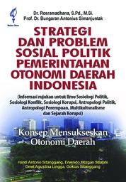 Cover Strategi dan Problem Sosial Politik Pemerintahan Otonomi Daerah Indonesia: Konsep Mensukseskan Otonomi Daerah oleh Rosramadhana dan Bungaran Antonius Simanjuntak