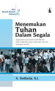 Menemukan Tuhan dalam Segala: Remah-Remah Rohani by A. Sudiarja, S.J. Cover