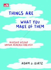 Things Are What You Make of Them Life Advice For Creatives by Adam J Kurtz Cover