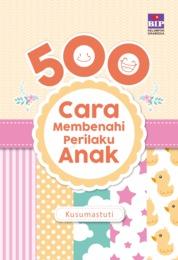 Cover 500 Cara Membenahi Perilaku Anak oleh Kusumastuti Fischer