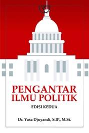 Cover Pengantar Ilmu Politik: Suatu Dasar Bagi Pemula oleh Yusa Djuyandi, S.IP., M.Si.