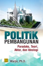 Cover Politik pembangunan: paradoks, teori, aktor, dan ideologi oleh Warjio, Ph.D.