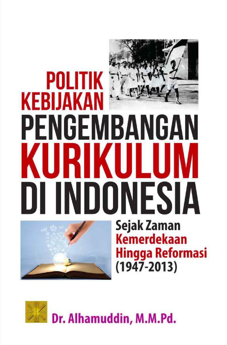 Politik kebijakan pengembangan kurikulum di Indonesia:sejak zaman kemerdekaan hingga reformasi (1947-2013) by Alhamuddin Digital Book