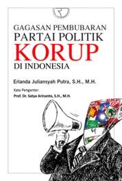 Cover Gagasan Pembubaran Partai Politik Korup di Indonesia oleh Erlanda Juliansyah Putra, S.H., M.H.