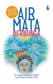 Cover Air Mata Berbunga: Kumpulan Cerpen Refleksi oleh Sr. Angela Siallagan, FCJM dan Sry Lestari Samosir, S.Pd