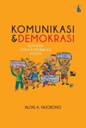 Komunikasi dan Demokrasi: Esai-Esai Etika Komunikasi Politik by Alois A. Nugroho Cover