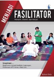Menjadi Fasilitator: Menarik, Efektif, dan Aktual by Robert Bala Cover