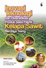 Cover Inovasi Teknologi dan Diversifikasi Produk pada Pabrik Kelapa Sawit Berdaya Saing oleh Amos Lukas