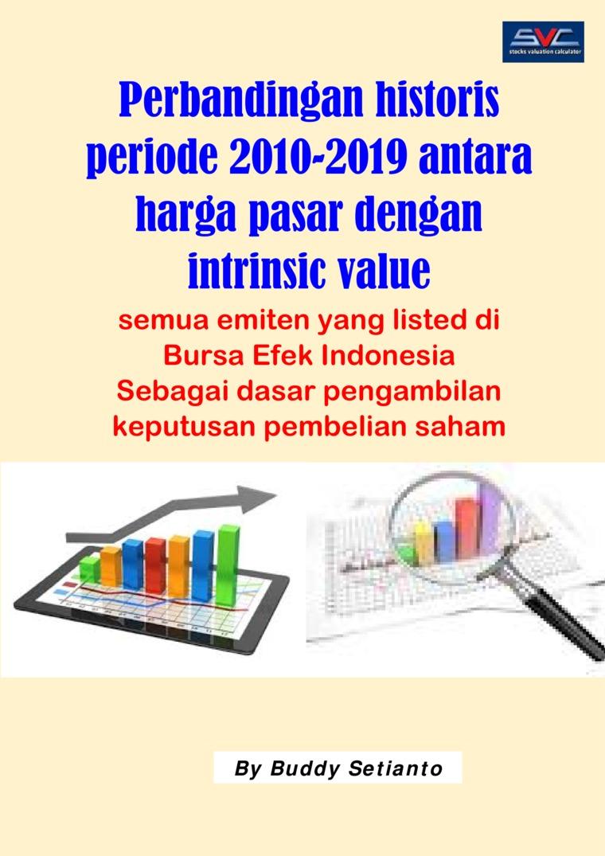 Buku Digital Perbandingan historis periode 2010-2019 antara harga pasar dengan intrinsic value semua emiten yang listed di Bursa Efek Indonesia oleh Buddy Setianto