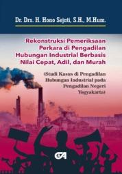 Rekonstruksi Pemeriksaan Perkara di Pengadilan Hubungan Industrial Berbasis Nilai Cepat, Adil, dan Murah by Dr. Drs. H. Hono Sejati, S.H., M.Hum. Cover