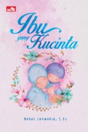 Ibu yang Kucinta by Nurul Chomaria, S. PSi Cover