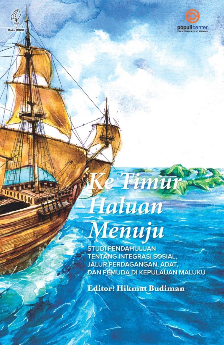 Buku Digital Ke Timur Haluan Menuju: Studi Pendahuluan tentang Integrasi Sosial, Jalur Perdagangan, Adat, dan Pemuda di Kepulauan Maluku oleh Hikmat Budiman