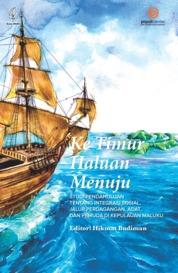 Ke Timur Haluan Menuju: Studi Pendahuluan tentang Integrasi Sosial, Jalur Perdagangan, Adat, dan Pemuda di Kepulauan Maluku by Hikmat Budiman Cover