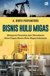 BISNIS HULU MIGAS; Mengurai Persoalan dan Memahami Masa Depan Bisnis Hulu Migas Indonesia by A. Rinto Pudyantoro Cover