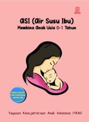 Cover ASI (Air Susu Ibu) Membina Anak Usia 0-1 Tahun oleh Yayasan Kesejahteraan Anak Indonesia (YKAI)