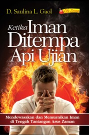 Cover Ketika Iman Ditempa Api Ujian, Mendewasakan Dan Memurnikan Iman Di Tengah Tantangan Arus Zaman oleh D. Saulina Lumban G