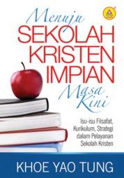 Cover Menuju Sekolah Kristen Impian Masa Kini, Isu-isu Filsafat, Kurikulum, Strategi Dalam Pelayanan Sekolah Kristen oleh Khoe Yao Tung