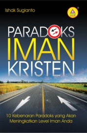 Cover Paradoks Iman Kristen, 10 Kebenaran Paradoks Yang Akan Meningkatkan Level Iman Anda oleh Ishak Sugianto