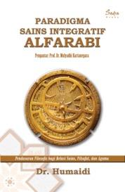 Paradigma Sains Integratif Alfarabi: Pendasaran Filosofis bagi Relasi Sains, Filsafat, dan Agama by Dr. Humaidi Cover