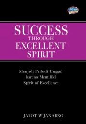 Cover Success Through Excellent Spirit : Menjadi Pribadi Unggul Karena Memiliki Spirit of Excellence oleh Jarot Wijanarko