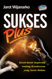 Cover Sukses Plus, Kisah-kisah Inspiratif Tentang Kesuksesan Yang Sarat Makna oleh Jarot Wijanarko